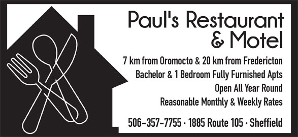 Paul's Restaurant & Motel (506-357-7755) - Annonce illustrée======= - 7 km from Oromocto & 20 km from Fredericton Bachelor & 1 Bedroom Fully Furnished Apts Open All Year Round Reasonable Monthly & Weekly Rates 506-357-7755 · 1885 Route 105 · Sheffield 7 km from Oromocto & 20 km from Fredericton Bachelor & 1 Bedroom Fully Furnished Apts Open All Year Round Reasonable Monthly & Weekly Rates 506-357-7755 · 1885 Route 105 · Sheffield
