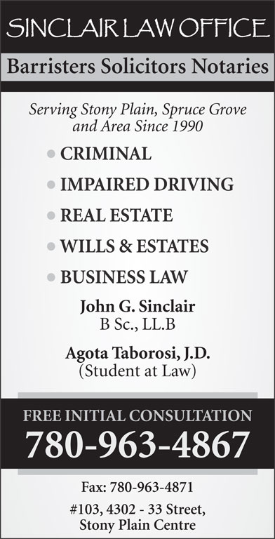 Sinclair Law Office (780-963-4867) - Annonce illustrée======= - (Student at Law) FREE INITIAL CONSULTATION 780-963-4867 Fax: 780-963-4871 #103, 4302 - 33 Street, Stony Plain Centre Barristers Solicitors Notaries Serving Stony Plain, Spruce Grove and Area Since 1990 CRIMINAL IMPAIRED DRIVING REAL ESTATE WILLS & ESTATES BUSINESS LAW John G. Sinclair B Sc., LL.B Agota Taborosi, J.D.