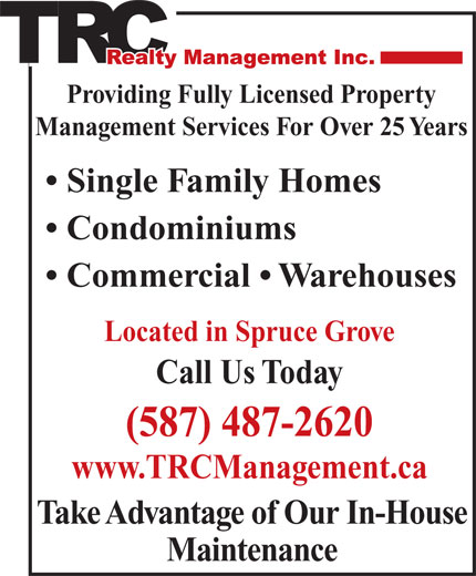 T R C Management (780-962-9300) - Display Ad - Condominiums Commercial   Warehouses Located in Spruce Grove Call Us Today (587) 487-2620 www.TRCManagement.ca Take Advantage of Our In-House Maintenance Providing Fully Licensed Property Management Services For Over 25 Years Single Family Homes