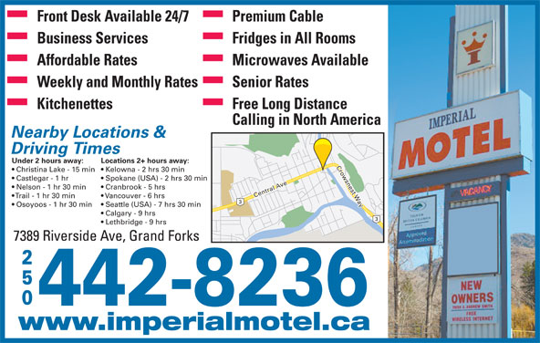 Imperial Motel (250-442-8236) - Display Ad - Spokane (USA) - 2 hrs 30 min Nelson - 1 hr 30 min Cranbrook - 5 hrs Central Ave Crowsnest Way Trail - 1 hr 30 min Vancouver - 6 hrs Osoyoos - 1 hr 30 min Seattle (USA) - 7 hrs 30 min Calgary - 9 hrs Lethbridge - 9 hrs 7389 Riverside Ave, Grand Forks 250 442-8236 www.imperialmotel.ca Front Desk Available 24/7 Premium Cable Business Services Fridges in All Rooms Affordable Rates Microwaves Available Weekly and Monthly Rates Senior Rates Kitchenettes Free Long Distance Calling in North America Nearby Locations & Driving Times Under 2 hours away: Locations 2+ hours away: Christina Lake - 15 min  Kelowna - 2 hrs 30 min Castlegar - 1 hr