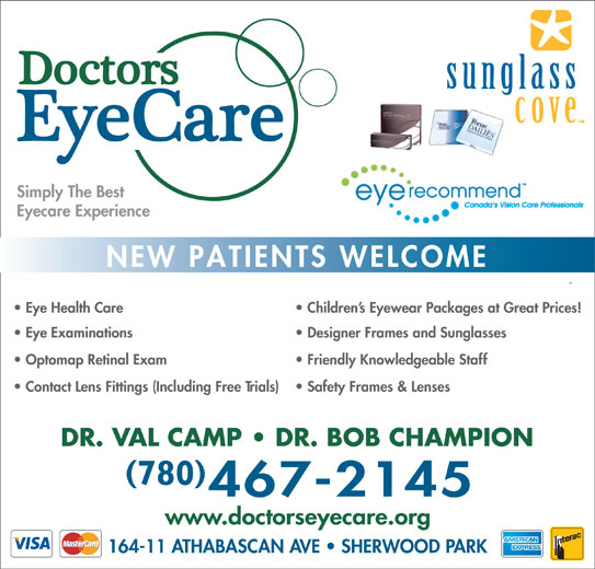 Doctors EyeCare (780-467-2145) - Display Ad - Simply The Best Eyecare Experience NEW PATIENTS WELCOME Children s Eyewear Packages at Great Prices!  Eye Health Care Designer Frames and Sunglasses  Eye Examinations Friendly Knowledgeable Staff  Optomap Retinal Exam Safety Frames & Lenses  Contact Lens Fittings (Including Free Trials) DR. VAL CAMP   DR. BOB CHAMPION 780 www.doctorseyecare.org 164-11 ATHABASCAN AVE   SHERWOOD PARK