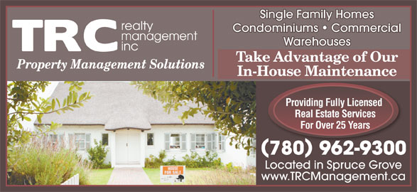 T R C Management (780-962-9300) - Display Ad - Single Family Homes Condominiums   Commercial Warehouses Take Advantage of Our In-House Maintenance Providing Fully Licensed Real Estate Services For Over 25 Years 780962-9300 Located in Spruce Grove www.TRCManagement.ca Single Family Homes Condominiums   Commercial Warehouses Take Advantage of Our In-House Maintenance Providing Fully Licensed Real Estate Services For Over 25 Years 780962-9300 Located in Spruce Grove www.TRCManagement.ca
