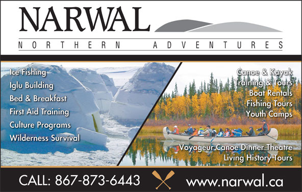 NARWAL Adventure Training & Tours (867-873-6443) - Display Ad - Ice Fishing Canoe & Kayak Training & Tours Iglu Building Boat Rentals Bed & Breakfast Fishing Tours First Aid Training Youth Camps Culture Programs Wilderness Survival Voyageur Canoe Dinner Theatre Living History Tours CALL: 867-873-6443 www.narwal.ca Canoe & Kayak Training & Tours Iglu Building Boat Rentals Bed & Breakfast Fishing Tours First Aid Training Youth Camps Culture Programs Wilderness Survival Ice Fishing Voyageur Canoe Dinner Theatre Living History Tours CALL: 867-873-6443 www.narwal.ca