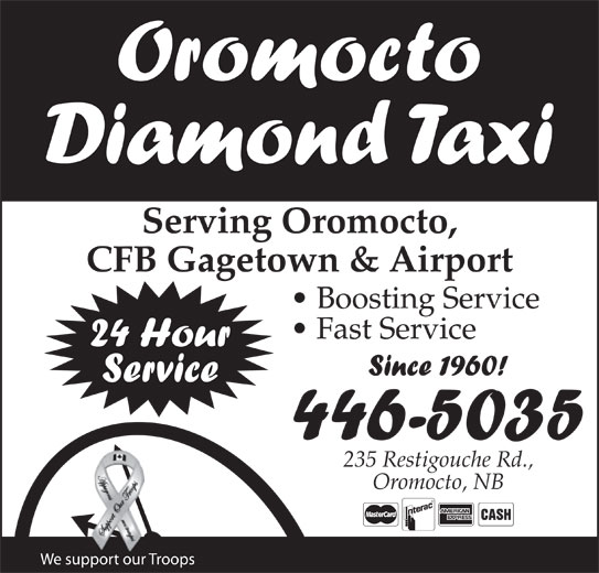 Diamond Taxi Oromocto (506-446-5035) - Annonce illustrée======= - Oromocto Diamond Taxi Serving Oromocto, CFB Gagetown & Airport Boosting Service Fast Service 24 Hour Since 1960! Service 446-5035 235 Restigouche Rd., Oromocto, NB We support our Troops