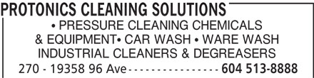Protonics Cleaning Solutions (604-513-8888) - Annonce illustrée======= - PRESSURE CLEANING CHEMICALS & EQUIPMENT  CAR WASH   WARE WASH INDUSTRIAL CLEANERS & DEGREASERS 270 - 19358 96 Ave---------------- 604 513-8888 PROTONICS CLEANING SOLUTIONS PRESSURE CLEANING CHEMICALS & EQUIPMENT  CAR WASH   WARE WASH INDUSTRIAL CLEANERS & DEGREASERS 270 - 19358 96 Ave---------------- 604 513-8888 PROTONICS CLEANING SOLUTIONS