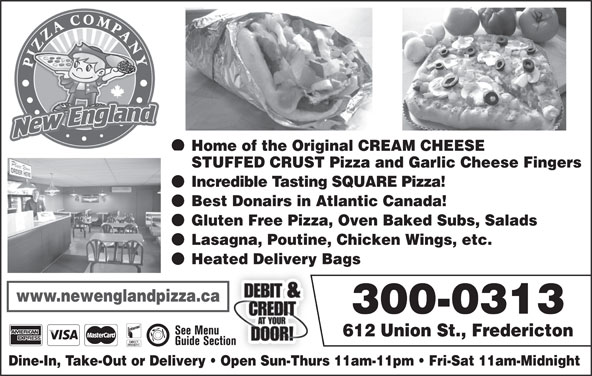 New England Pizza Company (506-459-5400) - Annonce illustrée======= - Home of the Original CREAM CHEESE STUFFED CRUST Pizza and Garlic Cheese Fingers Incredible Tasting SQUARE Pizza! Best Donairs in Atlantic Canada! Gluten Free Pizza, Oven Baked Subs, Salads Lasagna, Poutine, Chicken Wings, etc. Heated Delivery Bags www.newenglandpizza.ca 300-0313 612 Union St., Fredericton Dine-In, Take-Out or Delivery   Open Sun-Thurs 11am-11pm   Fri-Sat 11am-Midnight