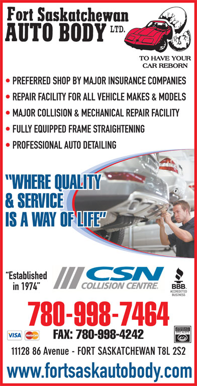 Fort Saskatchewan Auto Body Ltd (780-998-7464) - Display Ad - PREFERRED SHOP BY MAJOR INSURANCE COMPANIES REPAIR FACILITY FOR ALL VEHICLE MAKES & MODELS MAJOR COLLISION & MECHANICAL REPAIR FACILITY FULLY EQUIPPED FRAME STRAIGHTENING PROFESSIONAL AUTO DETAILING WHERE QUALITY & SERVICE IS A WAY OF LIFE Established in 1974 780-998-7464 FAX: 780-998-4242 11128 86 Avenue - FORT SASKATCHEWAN T8L 2S2 www.fortsaskautobody.com PREFERRED SHOP BY MAJOR INSURANCE COMPANIES REPAIR FACILITY FOR ALL VEHICLE MAKES & MODELS MAJOR COLLISION & MECHANICAL REPAIR FACILITY FULLY EQUIPPED FRAME STRAIGHTENING PROFESSIONAL AUTO DETAILING WHERE QUALITY & SERVICE IS A WAY OF LIFE Established in 1974 780-998-7464 FAX: 780-998-4242 11128 86 Avenue - FORT SASKATCHEWAN T8L 2S2 www.fortsaskautobody.com