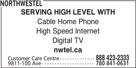 Northwestel (1-844-310-2054) - Display Ad - NORTHWESTEL SERVING HIGH LEVEL WITH Cable Home Phone Digital TV nwtel.ca High Speed Internet 888 423-2333 Customer Care Centre-------------- 9811-100 Ave--------------------- 780 841-0631