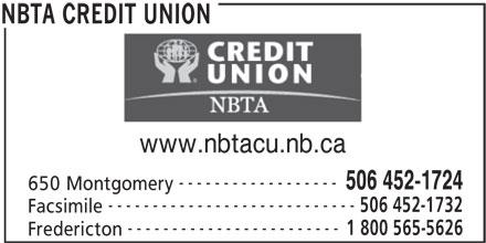 NBTA Credit Union (506-452-1724) - Display Ad - www.nbtacu.nb.ca ------------------ 506 452-1724 650 Montgomery ---------------------------- 506 452-1732 Facsimile ------------------------ 1 800 565-5626 Fredericton NBTA CREDIT UNION REDIT UNION