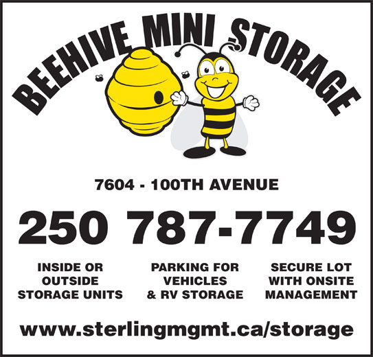 Beehive Mini Storage (250-787-7749) - Display Ad - 7604 - 100TH AVENUE INSIDE OR PARKING FOR SECURE LOT OUTSIDE VEHICLES WITH ONSITE STORAGE UNITS & RV STORAGE MANAGEMENT www.sterlingmgmt.ca/storage 7604 - 100TH AVENUE INSIDE OR PARKING FOR SECURE LOT OUTSIDE VEHICLES WITH ONSITE STORAGE UNITS & RV STORAGE MANAGEMENT www.sterlingmgmt.ca/storage