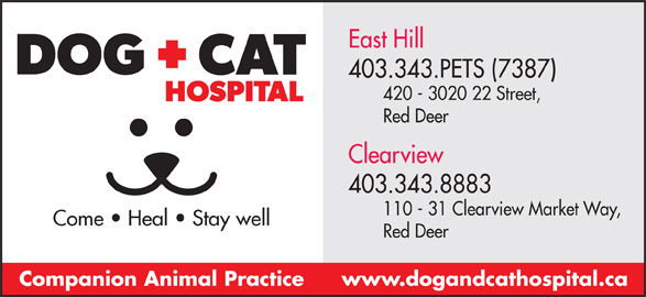 Dog & Cat Hospital (403-343-7387) - Display Ad - East Hill 403.343.PETS (7387) 420 - 3020 22 Street, Red Deer Clearview 403.343.8883 110 - 31 Clearview Market Way, Come   Heal   Stay well Red Deer www.dogandcathospital.caCompanion Animal Practice
