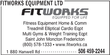 Fitworks Equipment Ltd (506-459-2244) - Annonce illustrée======= - Fitness Equipment Home & Comm Treadmill Elliptical Cardio Eqpt Multi Gyms & Weight Training Eqpt Saint John Moncton Fredericton (800) 578-1333   www.fitworks.ca ------------------ 506 459-2244 1 880 Hanwell Rd FITWORKS EQUIPMENT LTD