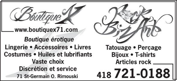 Rock Biz-Art/BoutiqueX71 (418-721-0188) - Annonce illustrée======= - www.boutiquex71.com Boutique érotique Lingerie   Accessoires   Livres Tatouage   Perçage Costumes   Huiles et lubrifiants Bijoux   T-shirts Vaste choix Articles rock Discrétion et service 418 721-0188 71 St-Germain O. Rimouski