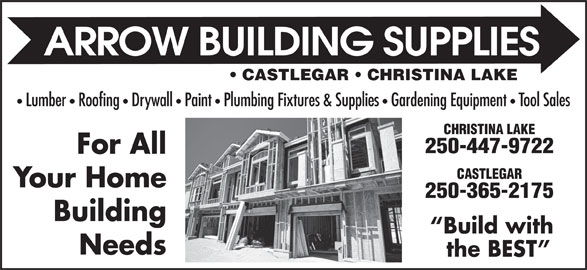 Arrow Building Supplies Ltd (250-365-2175) - Display Ad - Gardening Equipment Tool Sales CHRISTINA LAKE 250-447-9722 For All CASTLEGAR Your Home 250-365-2175 Building Build with Needs the BEST CASTLEGAR   CHRISTINA LAKE Lumber   Roofing   Drywall   Paint   Plumbing Fixtures & Supplies