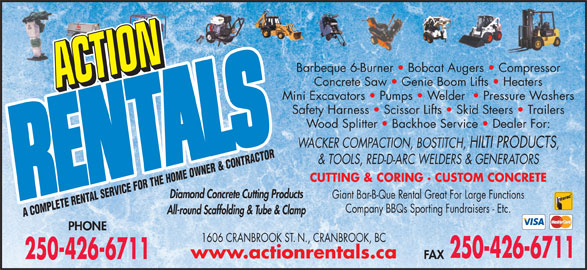 Action Rentals (250-426-6711) - Display Ad - Barbeque 6-Burner   Bobcat Augers   Compressor Concrete Saw   Genie Boom Lifts   Heaters Mini Excavators   Pumps   Welder    Pressure Washers Safety Harness   Scissor Lifts   Skid Steers   Trailers Wood Splitter   Backhoe Service   Dealer For: WACKER COMPACTION, BOSTITCH, HILTI PRODUCTS & TOOLS, RED-D-ARC WELDERS & GENERATORS CUTTING & CORING · CUSTOM CONCRETE Diamond Concrete Cutting Products Giant Bar-B-Que Rental Great For Large Functions Company BBQs Sporting Fundraisers - Etc. All-round Scaffolding & Tube & Clamp A COMPLETE RENTAL SERVICE FOR THE HOME OWNER & CONTRACTOR PHONE 1606 CRANBROOK ST. N., CRANBROOK, BC 250-426-6711 www.actionrentals.ca FAX 250-426-6711