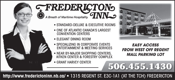 Fredericton Inn (506-455-1430) - Display Ad - ONE OF ATLANTIC CANADA'S LARGEST CONVENTION CENTERS ELEGANT DINING ROOM SPECIALIZING IN CORPORATE EVENTS EASY ACCESS ENTERTAINMENT & MEETING SERVICES FROM WEST OFF REGENT NEAR BY-MAJOR SHOPPING CENTERS, MALL PARKING LOT AITKEN CENTER & FORESTRY COMPLEX GRANT HARVEY CENTER 506.455.1430 http://www.frederictoninn.nb.ca/ 1315 REGENT ST. E3C-1A1 (AT THE TCH) FREDERICTON STANDARD-DELUXE & EXECUTIVE ROOMS