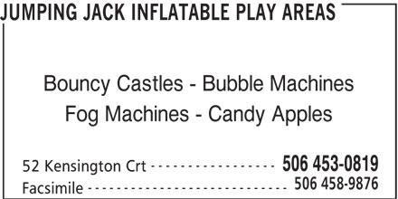 Jumping Jack Inflatable Play Areas (506-453-0819) - Annonce illustrée======= - Bouncy Castles - Bubble Machines JUMPING JACK INFLATABLE PLAY AREAS Fog Machines - Candy Apples ----------------- 506 453-0819 52 Kensington Crt 506 458-9876 ---------------------------- Facsimile