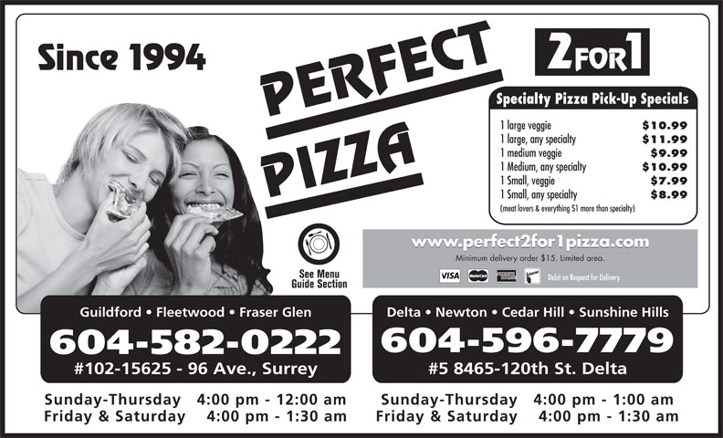 Perfect 2 For 1 Pizza (604-596-7779) - Annonce illustrée======= - ce 1994 2 FOR 1 Specialty Pizza Pick-Up Specials PERFECT 1 large veggie $10.99 1 large, any specialty $11.99 1 medium veggie $9.99 1 Medium, any specialty $10.99 1 Small, veggie $7.99 PIZZASin 1 Small, any specialty $8.99 (meat lovers & everything $1 more than specialty) www.perfect2for1pizza.com Minimum delivery order $15. Limited area. Debit on Request for Delivery. Guildford   Fleetwood   Fraser Glen Delta   Newton   Cedar Hill   Sunshine Hills 604-596-7779 604-582-0222 #102-15625 - 96 Ave., Surrey #5 8465-120th St. Delta Sunday-Thursday   4:00 pm - 1:00 amSunday-Thursday   4:00 pm - 12:00 am Friday & Saturday    4:00 pm - 1:30 amFriday & Saturday    4:00 pm - 1:30 am
