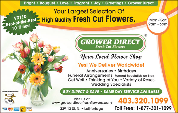 Grower Direct (403-320-1099) - Display Ad - High Quality Fresh Cut Flowers. 9am - 6pm Best-of-the-Best10 Times! Your Local Flower Shop Yes! We Deliver Worldwide! Anniversaries   Birthdays Funeral Arrangements - Funeral Specialists on Staff Get Well   Thinking of You   Variety of Roses Wedding Specialists BUY DIRECT & SAVE SAME DAY SERVICE AVAILABLE Visit us at 403.320.1099 www.growerdirectfreshflowers.com 339 13 St. N.   Lethbridge Toll Free: 1-877-321-1099 Bright   Bouquet   Love   Fragrant   Joy   Greetings   Grower Direct Your Largest Selection Of VOTED Mon - Sat: