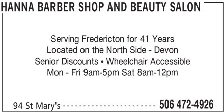 Hanna Barber Shop and Beauty Salon (506-472-4926) - Annonce illustrée======= - HANNA BARBER SHOP AND BEAUTY SALON Serving Fredericton for 41 Years Located on the North Side - Devon Senior Discounts   Wheelchair Accessible Mon - Fri 9am-5pm Sat 8am-12pm ----------------------- 506 472-4926 94 St Mary's