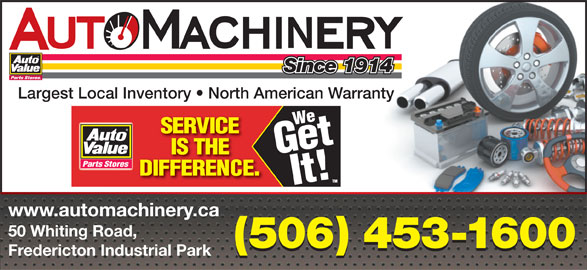 Auto Machinery & General Supply Co. Ltd. (506-453-1600) - Display Ad - Largest Local Inventory   North American Warranty www.automachinery.ca 50 Whiting Road, (506) 453-1600 Fredericton Industrial Park Since 1914