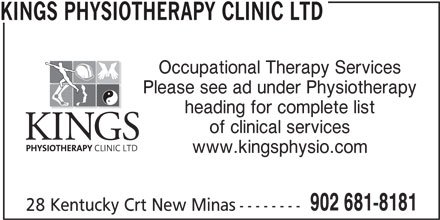 Kings Physiotherapy Clinic Ltd (902-681-8181) - Display Ad - KINGS PHYSIOTHERAPY CLINIC LTD Occupational Therapy Services Please see ad under Physiotherapy heading for complete list of clinical services www.kingsphysio.com 902 681-8181 28 Kentucky Crt New Minas--------