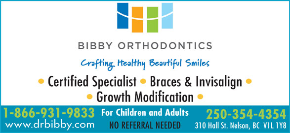 Bibby Kathryn J Dr Inc (250-354-4354) - Display Ad - 310 Hall St. Nelson, BC  V1L 1Y8 NO REFERRAL NEEDED Certified Specialist   Braces & Invisalign Growth Modification For Children and Adults 1-866-931-9833 250-354-4354 www.drbibby.com