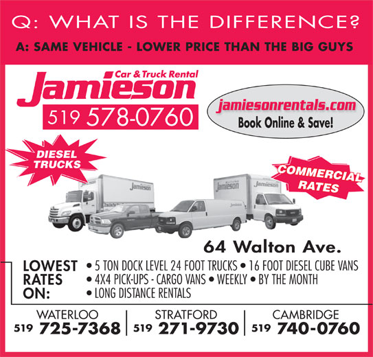 Jamieson Car and Truck Rental (519-578-0760) - Display Ad - Q: WHAT IS THE DIFFERENCE A: SAME VEHICLE - LOWER PRICE THAN THE BIG GUY jamiesonrentals.com 519 578-0760 Book Online & Save! DIESEL TRUCKS COMMERCIAL RATES 64 Walton Ave. 5 TON DOCK LEVEL 24 FOOT TRUCKS   16 FOOT DIESEL CUBE VANS LOWEST 4X4 PICK-UPS - CARGO VANS   WEEKLY   BY THE MONTH RATES LONG DISTANCE RENTALS ON: CAMBRIDGESTRATFORDWATERLOO 519519519 740-0760 271-9730 725-7368