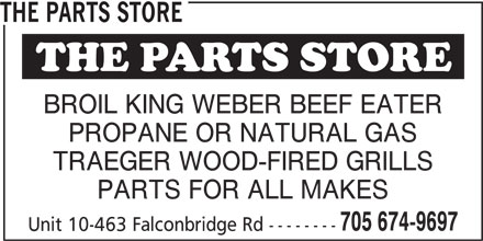 The Parts Store (705-674-9697) - Display Ad - THE PARTS STORE BROIL KING WEBER BEEF EATER PROPANE OR NATURAL GAS TRAEGER WOOD-FIRED GRILLS PARTS FOR ALL MAKES 705 674-9697 Unit 10-463 Falconbridge Rd -------- TRAEGER WOOD-FIRED GRILLS PARTS FOR ALL MAKES 705 674-9697 Unit 10-463 Falconbridge Rd -------- THE PARTS STORE BROIL KING WEBER BEEF EATER PROPANE OR NATURAL GAS