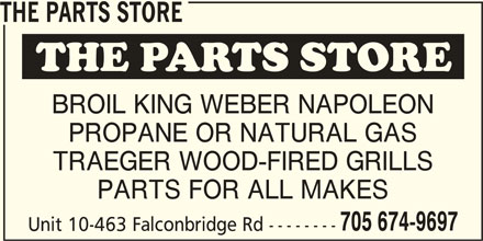 The Parts Store (705-674-9697) - Display Ad - THE PARTS STORE BROIL KING WEBER NAPOLEON PROPANE OR NATURAL GAS TRAEGER WOOD-FIRED GRILLS PARTS FOR ALL MAKES 705 674-9697 Unit 10-463 Falconbridge Rd -------- THE PARTS STORE BROIL KING WEBER NAPOLEON PROPANE OR NATURAL GAS TRAEGER WOOD-FIRED GRILLS PARTS FOR ALL MAKES 705 674-9697 Unit 10-463 Falconbridge Rd --------