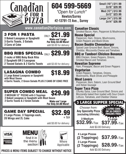 """Canadian 2 For 1 Pizza (604-599-5669) - Annonce illustrée======= - Small (10 ) $11.99 2x10  $20.99 604 599-5669 Med (12 ) $13.99 """"Open for Lunch"""" 2x12  $23.99 Newton/Surrey Large (14 ) $15.99 #2-13791-72 Ave., Surrey 2x14  $26.99 www.canadian2for1pizza.com Canadian Classic Smoked Bacon, Ham, Pepperoni & Mushrooms 3 FOR 1 PASTA House Special ONLY $21.99 Pepperoni, Ham, Onions, Mushrooms, 3 Baked Lasagnas or Spaghetti Make em  Large Green Peppers and Black Olives 3 Garlic Toasts, 3 Salads Where 3 Large Pizzas Applicable $28.99 +Tax (2 Toppings) Add $3.00 Delivery PRICES & MENU ITEMS SUBJECT TO CHANGE WITHOUT NOTICE (excluding Ultimate) 2 Large Pizzas, 3 Toppings each, + tax 20 Wings and 2L Coke 3 Medium 3 Large $32.99 +Tax add $3.00 for delivery $37.99 +Tax Add $3.00 Delivery 4 Large Pizzas (2 Toppings) $37.99 +Tax For Only $3.00 More! Bacon Double Cheeseburger 3 Cans of Coke add $3.00 for delivery Spiced Lean Ground Beef, Bacon, Onions, Cheddar, Mozzarella Cheese and Tomatoes BBQ RIBS SPECIAL BBQ or Tandoori Chicken Bonanza ONLY $29.99 BBQ Chicken, Green Peppers, Onions, 2 racks of BBQ Baby Back Ribs Smoked Bacon and Tomatoes 2 Spaghetti OR 2 Lasagnas Hawaiian Supreme 2 Tossed Salads & 2 Garlic Toasts add $3.00 for delivery Ham, Pineapple, Bacon and Green Peppers Vegetarian LASAGNA COMBO Green Peppers, Tomatoes, Onions, $18.99 2 Large Baked Lasagnas or Spaghetti Mushrooms, Black Olives and Pineapple with Meat Sauce Meat Lovers 4 Garlic Toasts, 2 Green Salads PLUS 2 CANS OF COKE FREE Pepperoni, Ham, Salami, Lean Ground Beef and Italian Sausage Super Taco Pizza Chunky Salsa, Lean Ground Beef, Onions and SUPER COMBO MEAL Mozzarella baked then loaded with Sour Cream $29.99 2 MEDIUM 12  PIZZAS with 3 Toppings Lettuce, Tomatoes, and Cheddar Cheese 2 Baked Lasagnas or Spaghetti with Meat Sauce 2 Garlic Toasts & 2 Green Salads Make em  Large 3 LARGE SUPPER SPECIAL For Only $4.00 More! Choose from: 2 LITRE COKE Any Specialty Pizza OR 20 CHEESY GAME DAY SPECIAL FINGERS FREE! $"""