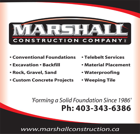 Marshall Construction Co Inc (403-343-6386) - Display Ad - Conventional Foundations Custom Concrete Projects Insulated Concrete Foundations Waterproofing Excavation Weeping Tile Backfill Telebelt Services Grade Beams Washed Rock and Gravel Spread Conventional Foundations Telebelt Services 'Forming a Solid Foundation Since 1986' Excavation   Backfill Material Placement Ph: 403-343-6386 Rock, Gravel, Sand Waterproofing Custom Concrete Projects Weeping Tile 'Forming a Solid Foundation Since 1986' Ph: 403-343-6386 www.marshallconstruction.ca