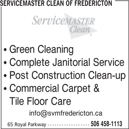 ServiceMaster Canada (506-458-1113) - Display Ad - SERVICEMASTER CLEAN OF FREDERICTON Green CleaningClni Complete Janitorial Service Post Construction Clean-up Commercial Carpet & Tile Floor Care 506 458-1113 65 Royal Parkway ------------------