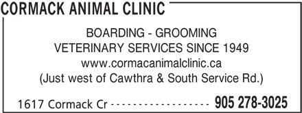Cormack Animal Clinic (905-278-3025) - Display Ad - BOARDING - GROOMING VETERINARY SERVICES SINCE 1949 www.cormacanimalclinic.ca (Just west of Cawthra & South Service Rd.) ------------------ 905 278-3025 1617 Cormack Cr CORMACK ANIMAL CLINIC BOARDING - GROOMING VETERINARY SERVICES SINCE 1949 www.cormacanimalclinic.ca (Just west of Cawthra & South Service Rd.) ------------------ 905 278-3025 1617 Cormack Cr CORMACK ANIMAL CLINIC