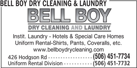 Bell Boy Dry Cleaning & Laundry (506-451-7734) - Annonce illustrée======= - BELL BOY DRY CLEANING & LAUNDRY Instit. Laundry - Hotels & Special Care Homes Uniform Rental-Shirts, Pants, Coveralls, etc. www.bellboydrycleaning.com (506) 451-7734 426 Hodgson Rd ------------------ Uniform Rental Division ----------- (506) 451-7732
