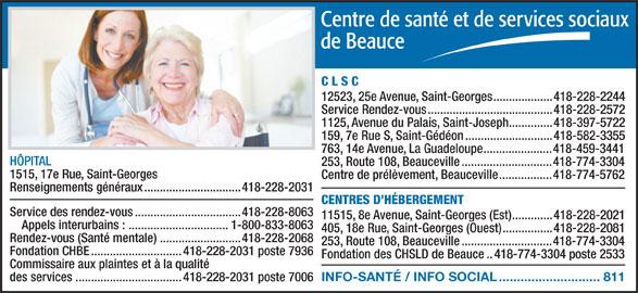 Centre de santé et de services sociaux de Beauce (418-228-2031) - Annonce illustrée======= - C L S C 12523, 25e Avenue, Saint-Georges...................418-228-2244 Service Rendez-vous........................................418-228-2572 1125, Avenue du Palais, Saint-Joseph..............418-397-5722 159, 7e Rue S, Saint-Gédéon............................418-582-3355 763, 14e Avenue, La Guadeloupe......................418-459-3441 HÔPITAL 253, Route 108, Beauceville.............................418-774-3304 1515, 17e Rue, Saint-Georges Centre de prélèvement, Beauceville.................418-774-5762 Renseignements généraux...............................418-228-2031 CENTRES D HÉBERGEMENT Service des rendez-vous..................................418-228-8063 11515, 8e Avenue, Saint-Georges (Est).............418-228-2021 Appels interurbains : ................................1-800-833-8063 405, 18e Rue, Saint-Georges (Ouest)................418-228-2081 Rendez-vous (Santé mentale)..........................418-228-2068 253, Route 108, Beauceville.............................418-774-3304 Fondation CHBE.............................418-228-2031 poste 7936 Fondation des CHSLD de Beauce..418-774-3304 poste 2533 Commissaire aux plaintes et à la qualité INFO-SANTÉ / INFO SOCIAL............................811 des services..................................418-228-2031 poste 7006