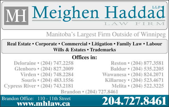 Meighen Haddad LLP (204-727-8461) - Display Ad - Manitoba s Largest Firm Outside of Winnipeg Real Estate   Corporate   Commercial   Litigation   Family Law   Labour Wills & Estates   Trademarks Offices in: Deloraine   (204) 747.2258 Reston   (204) 877.3581 Glenboro   (204) 827.2009 Baldur   (204) 535.2205 Virden   (204) 748.2284 Manitoba s Largest Firm Outside of Winnipeg Real Estate   Corporate   Commercial   Litigation   Family Law   Labour Wills & Estates   Trademarks Offices in: Deloraine   (204) 747.2258 Reston   (204) 877.3581 Glenboro   (204) 827.2009 Baldur   (204) 535.2205 Virden   (204) 748.2284 Wawanesa   (204) 824.2071 Souris   (204) 483.1556 Killarney   (204) 523.4671 Cypress River   (204) 743.2181 Melita   (204) 522.3225 Brandon   (204) 727.8461 Brandon Office:   110 - 11th Street 204.727.8461 www.mhlaw.ca Wawanesa   (204) 824.2071 Souris   (204) 483.1556 Killarney   (204) 523.4671 Cypress River   (204) 743.2181 Melita   (204) 522.3225 Brandon   (204) 727.8461 Brandon Office:   110 - 11th Street 204.727.8461 www.mhlaw.ca