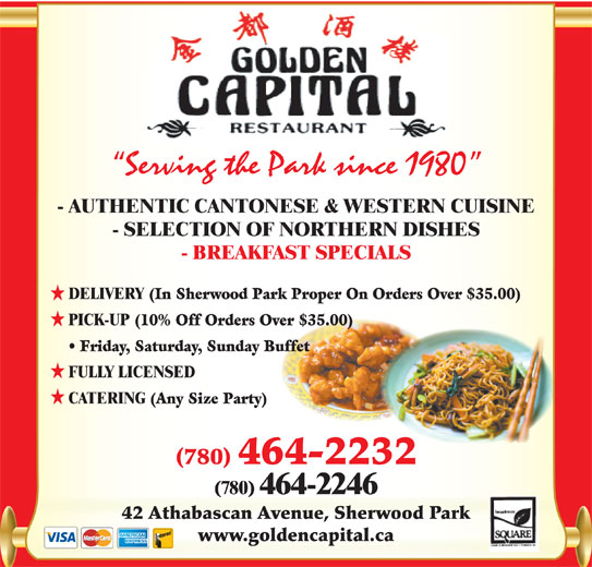 Golden Capital Restaurant (780-464-2232) - Annonce illustrée======= - Serving the Park since 1980 - AUTHENTIC CANTONESE & WESTERN CUISINE - SELECTION OF NORTHERN DISHES - BREAKFAST SPECIALS DELIVERY (In Sherwood Park Proper On Orders Over $35.00) PICK-UP (10% Off Orders Over $35.00) Friday, Saturday, Sunday Buffet FULLY LICENSED CATERING (Any Size Party) (780) 464-2232 (780) 464-2246 42 Athabascan Avenue, Sherwood Park www.goldencapital.ca