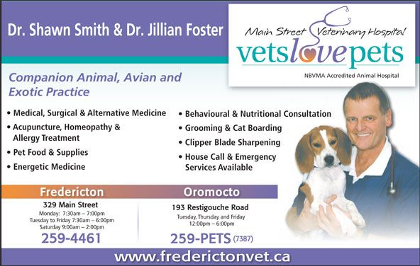 Main Street Veterinary Hospital (506-444-0000) - Display Ad - Dr. Shawn Smith & Dr. Jillian Foster NBVMA Accredited Animal HospitalNBVMA Accredited Animal Hospital Companion Animal, Avian and Exotic Practice Medical, Surgical & Alternative Medicine Behavioural & Nutritional Consultation Acupuncture, Homeopathy & Grooming & Cat Boarding Allergy Treatment Clipper Blade Sharpening Pet Food & Supplies House Call & Emergency Energetic Medicine Services Available Fredericton Oromocto 329 Main Street 193 Restigouche Road Monday:  7:30am - 7:00pm Tuesday, Thursday and Friday Tuesday to Friday 7:30am - 6:00pm 12:00pm - 6:00pm Saturday 9:00am - 2:00pm (7387) 259-4461 259-PETS www.frederictonvet.ca
