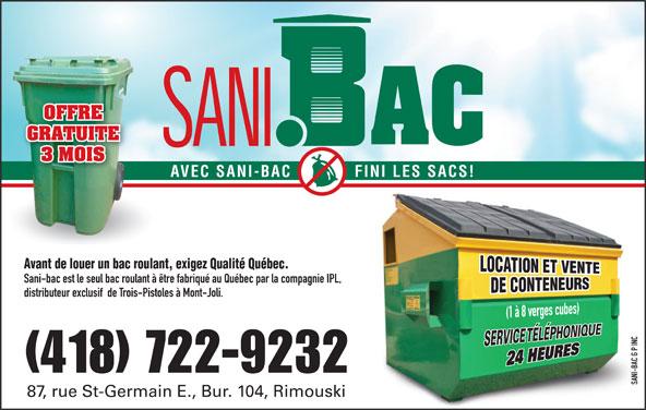 Sani-bac G P Inc (418-722-9232) - Annonce illustrée======= - GRATUITE 3 MOIS AVEC SANI-BAC FINI LES SACS! Avant de louer un bac roulant, exigez Qualité Québec. Sani-bac est le seul bac roulant à être fabriqué au Québec par la compagnie IPL, distributeur exclusif  de Trois-Pistoles à Mont-Joli. INC G P -BAC (418) 722-9232 SANI-BAC G P INCSANI 87, rue St-Germain E., Bur. 104, Rimouski OFFRE