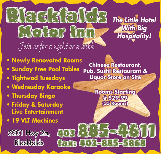Blackfalds Motor Inn (403-885-4611) - Annonce illustrée======= - fax: 403-885-5868 With Big Motor Inn Hospitality! Join us for a night or a week Newly Renovated Rooms Chinese Restaurant, Sunday Free Pool Tables Pub, Sushi Restaurant & Liquor Store on Site Tightwad Tuesdays Wednesday Karaoke Rooms Starting Thursday Bingo (35 Rooms) Friday & Saturday Live Entertainment 19 VLT Machines 5201 Hwy 2a, 403 885-4611 Blackfalds The Little Hotel