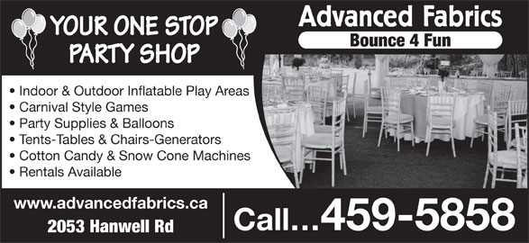 Advanced Fabrics (506-459-5858) - Annonce illustrée======= - Advanced Fabrics YOUR ONE STOP Bounce 4 Fun PARTY SHOP Indoor & Outdoor Inflatable Play Areas Carnival Style Games Party Supplies & Balloons Tents-Tables & Chairs-Generators Cotton Candy & Snow Cone Machines Rentals Available www.advancedfabrics.ca Call 459-5858 2053 Hanwell Rd
