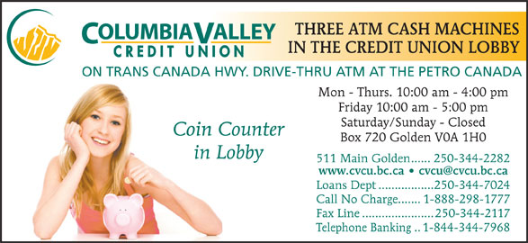 Columbia Valley Credit Union (250-344-2282) - Display Ad - Coin Counter Box 720 Golden V0A 1H0 in Lobby 511 Main Golden......250-344-2282 Loans Dept.................250-344-7024 Call No Charge.......1-888-298-1777 Fax Line......................250-344-2117 Telephone Banking..1-844-344-7968 THREE ATM CASH MACHINES OLUMBIAALLEY IN THE CREDIT UNION LOBBY CREDIT UNION ON TRANS CANADA HWY. DRIVE-THRU ATM AT THE PETRO CANADA Mon - Thurs. 10:00 am - 4:00 pm Friday 10:00 am - 5:00 pm Saturday/Sunday - Closed Coin Counter Box 720 Golden V0A 1H0 in Lobby 511 Main Golden......250-344-2282 Loans Dept.................250-344-7024 Call No Charge.......1-888-298-1777 Fax Line......................250-344-2117 Telephone Banking..1-844-344-7968 THREE ATM CASH MACHINES OLUMBIAALLEY IN THE CREDIT UNION LOBBY CREDIT UNION ON TRANS CANADA HWY. DRIVE-THRU ATM AT THE PETRO CANADA Mon - Thurs. 10:00 am - 4:00 pm Friday 10:00 am - 5:00 pm Saturday/Sunday - Closed
