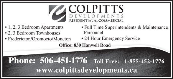Colpitts Developments Ltd (506-451-1776) - Display Ad - www.colpittsdevelopments.ca COLPITTS DEVELOPMENTS RESIDENTIAL & COMMERCIAL 1, 2, 3 Bedroom Apartments Full Time Superintendents & Maintenance Personnel 2, 3 Bedroom Townhouses 24 Hour Emergency Service Fredericton/Oromocto/Moncton Office: 830 Hanwell Road Phone:  506-451-1776 Toll Free:   1-855-452-1776