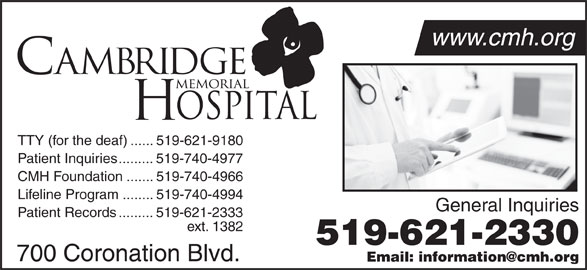 Cambridge Memorial Hospital (519-621-2330) - Display Ad - TTY (for the deaf)......519-621-9180 Patient Inquiries.........519-740-4977 CMH Foundation.......519-740-4966 Lifeline Program........519-740-4994 General Inquiries Patient Records.........519-621-2333 ext. 1382 519-621-2330 700 Coronation Blvd. TTY (for the deaf)......519-621-9180 Patient Inquiries.........519-740-4977 CMH Foundation.......519-740-4966 Lifeline Program........519-740-4994 General Inquiries Patient Records.........519-621-2333 ext. 1382 519-621-2330 700 Coronation Blvd. www.cmh.org www.cmh.org