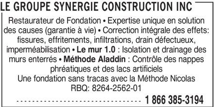 Le Groupe Synergie Construction Inc (1-866-863-7584) - Annonce illustrée======= - Une fondation sans tracas avec la Méthode Nicolas RBQ: 8264-2562-01 -------------------------------- 1 866 385-3194 LE GROUPE SYNERGIE CONSTRUCTION INC Restaurateur de Fondation   Expertise unique en solution des causes (garantie à vie)   Correction intégrale des effets: fissures, effritements, infiltrations, drain défectueux, imperméabilisation Le mur 1.0 : Isolation et drainage des murs enterrés Méthode Aladdin : Contrôle des nappes phréatiques et des lacs artificiels