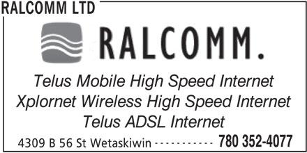 Ralcomm Ltd (780-352-4077) - Display Ad - Telus Mobile High Speed Internet Xplornet Wireless High Speed Internet Telus ADSL Internet ----------- 780 352-4077 4309 B 56 St Wetaskiwin RALCOMM LTD