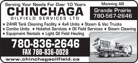 Chinchaga Oilfield Services Ltd (780-836-2646) - Annonce illustrée======= - www.chinchagaoilfield.ca FAX 780-836-0028 Manning AB Serving Your Needs For Over 10 Years Grande Prairie CHINCHAGA 780-567-2646 OILFIELD SERVICES LTD 24HR Tank Cleaning Facility 4x4 Units Steam & Vac Trucks Combo Units Hotshot Services Oil Field Services Steam Cleaning Equipment Rentals Light Oil Field Hauling 780-836-26466