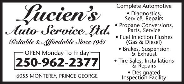 Lucien's Auto Service Ltd (250-962-2377) - Display Ad - Complete Automotive Diagnostics, Parts, Service Service, Repairs Propane Conversions, Fuel Injection Flushes Reliable & Affordable Since 1981 (Gas & Diesel) Brakes, Suspension OPEN Monday To Friday & Exhaust Tire Sales, Installations 250-962-2377 & Repairs Designated 6055 MONTEREY, PRINCE GEORGE Inspection Facility