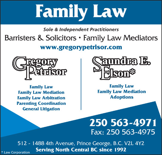 Gregory Petrisor (250-563-4971) - Annonce illustrée======= - Adoptions Family Law Arbitration Parenting Coordination General Litigation 250 563-4971 Fax: 250 563-4975 512 - 1488 4th Avenue, Prince George, B.C. V2L 4Y2 Serving North Central BC since 1992 * Law Corporation Sole & Independent Practitioners Barristers & Solicitors   Family Law Mediators www.gregorypetrisor.com aundra E. regory etrisor lson* Family Law Family Law Mediation Family Law